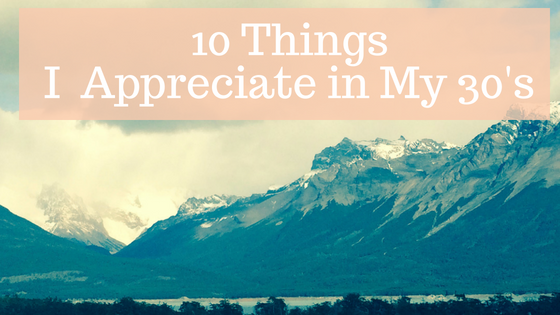 10 Things I Appreciate in My 30's That I Never Appreciated in My 20's