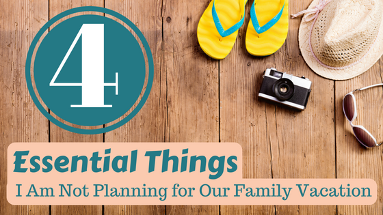 4 Essential Things I Am Not Planning for Our Family Vacation